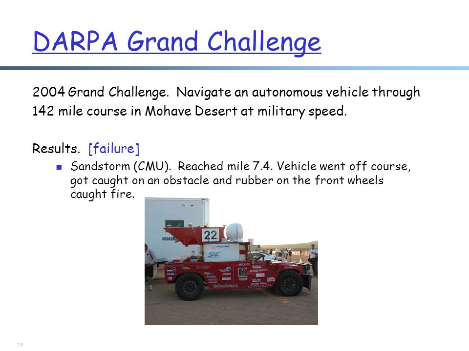 DARPA Grand Challenge 2004 Grand Challenge. Navigate an autonomous vehicle through 142 mile course in Mohave Desert at military speed. Results. [failu