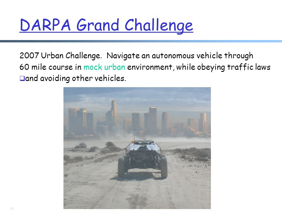 DARPA Grand Challenge 2007 Urban Challenge. Navigate an autonomous vehicle through 60 mile course in mock urban environment, while obeying traffic law