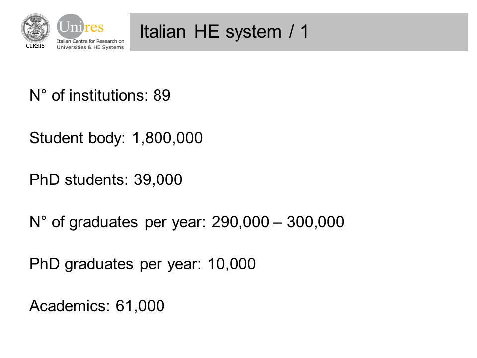 CIRSIS Italian HE system / 1 N° of institutions: 89 Student body: 1,800,000 PhD students: 39,000 N° of graduates per year: 290,000 – 300,000 PhD graduates per year: 10,000 Academics: 61,000