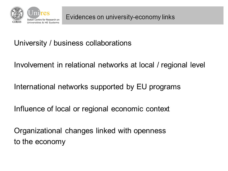 CIRSIS Evidences on university-economy links University / business collaborations Involvement in relational networks at local / regional level International networks supported by EU programs Influence of local or regional economic context Organizational changes linked with openness to the economy