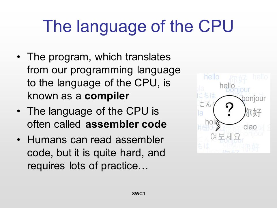 SWC1 The language of the CPU The program, which translates from our programming language to the language of the CPU, is known as a compiler The language of the CPU is often called assembler code Humans can read assembler code, but it is quite hard, and requires lots of practice…