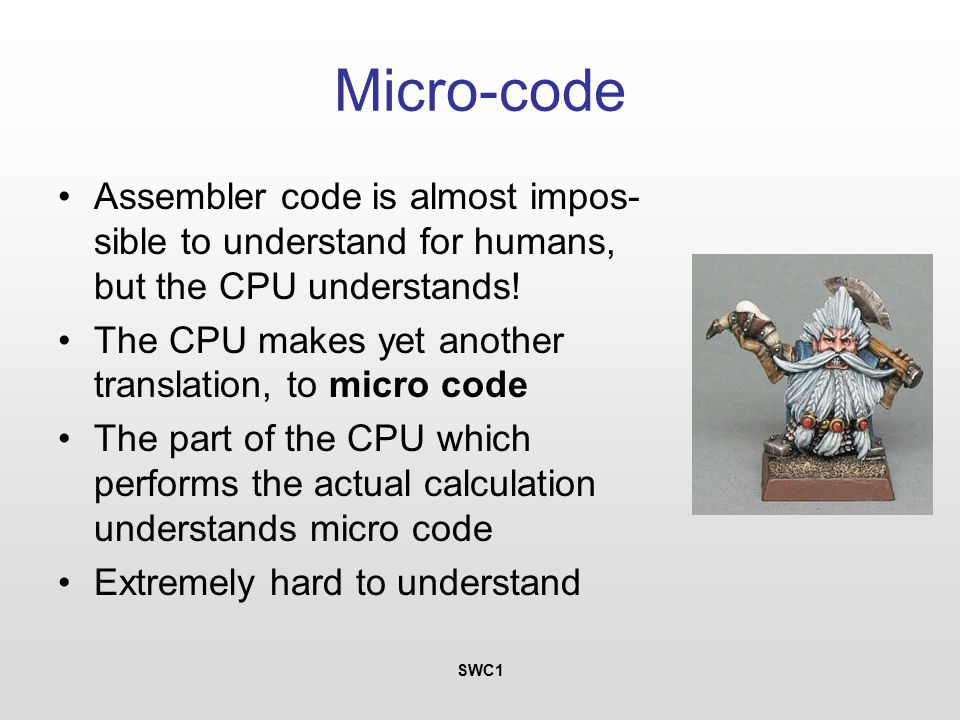 SWC1 Micro-code Assembler code is almost impos- sible to understand for humans, but the CPU understands.