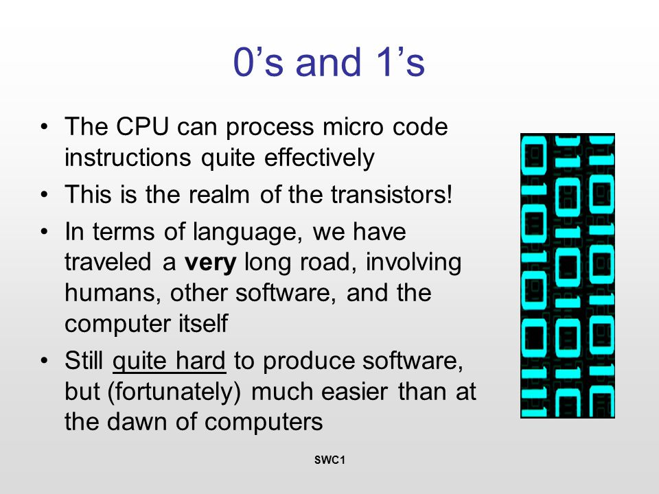 SWC1 0's and 1's The CPU can process micro code instructions quite effectively This is the realm of the transistors.