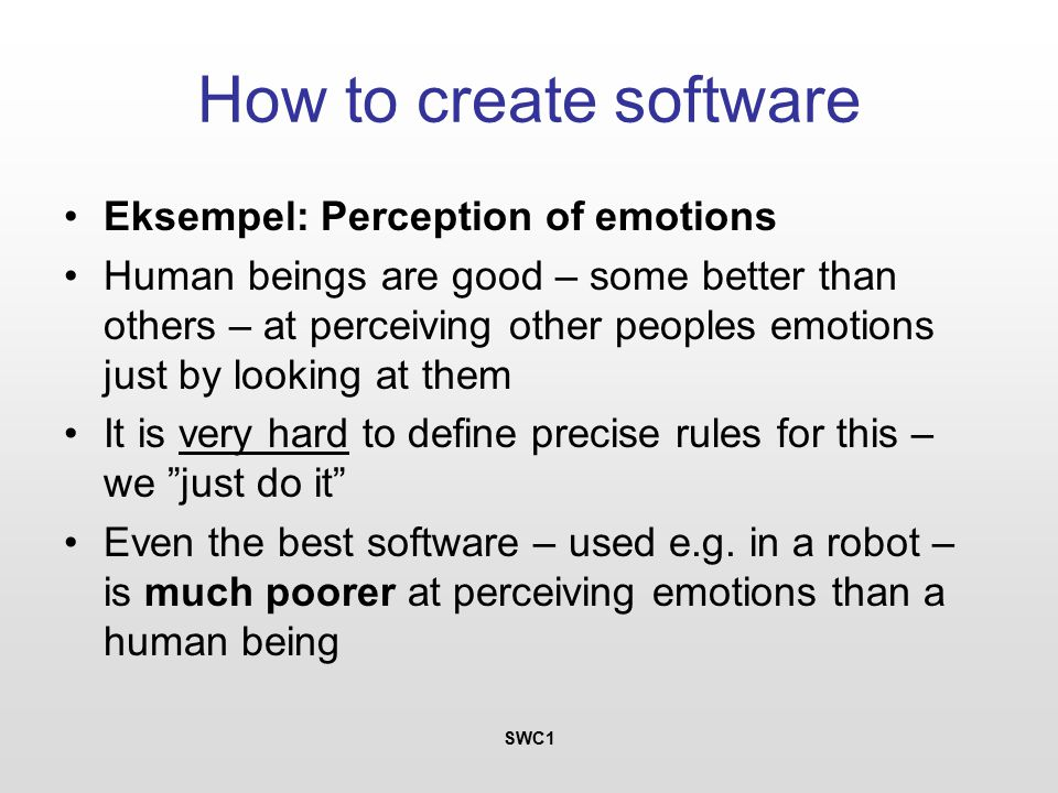 SWC1 How to create software Eksempel: Perception of emotions Human beings are good – some better than others – at perceiving other peoples emotions just by looking at them It is very hard to define precise rules for this – we just do it Even the best software – used e.g.
