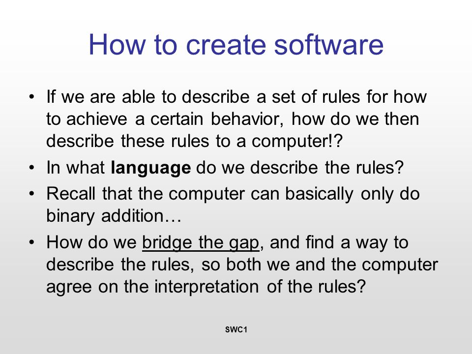 SWC1 How to create software If we are able to describe a set of rules for how to achieve a certain behavior, how do we then describe these rules to a computer!.