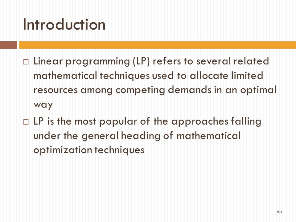 A-3 Introduction  Linear programming (LP) refers to several related mathematical techniques used to allocate limited resources among competing demands in an optimal way  LP is the most popular of the approaches falling under the general heading of mathematical optimization techniques