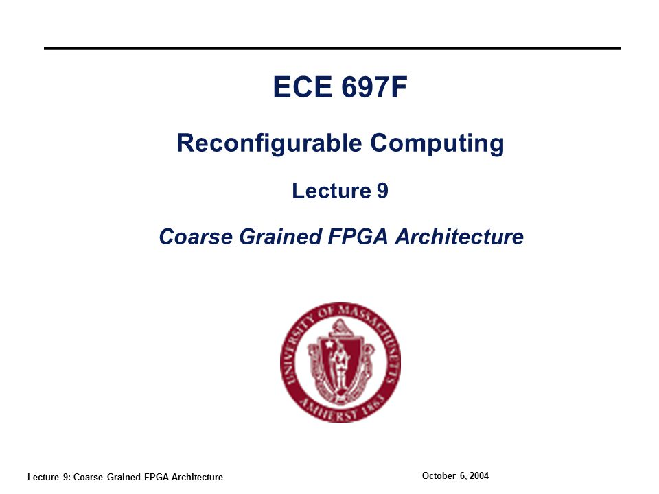Lecture 9: Coarse Grained FPGA Architecture October 6, 2004 ECE 697F Reconfigurable Computing Lecture 9 Coarse Grained FPGA Architecture