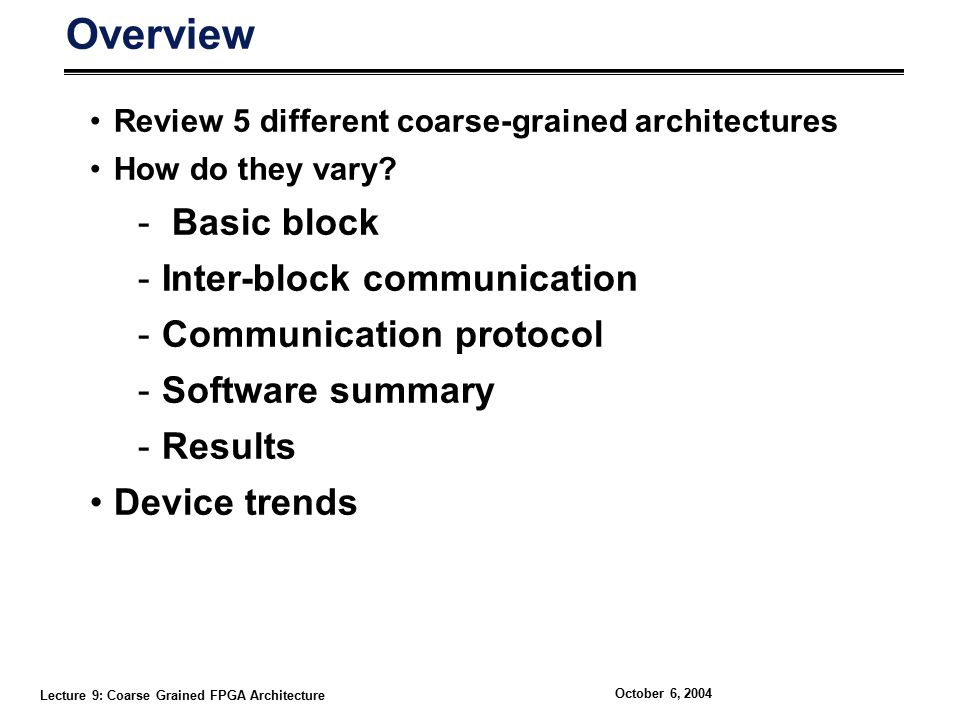 Lecture 9: Coarse Grained FPGA Architecture October 6, 2004 Overview Review 5 different coarse-grained architectures How do they vary.