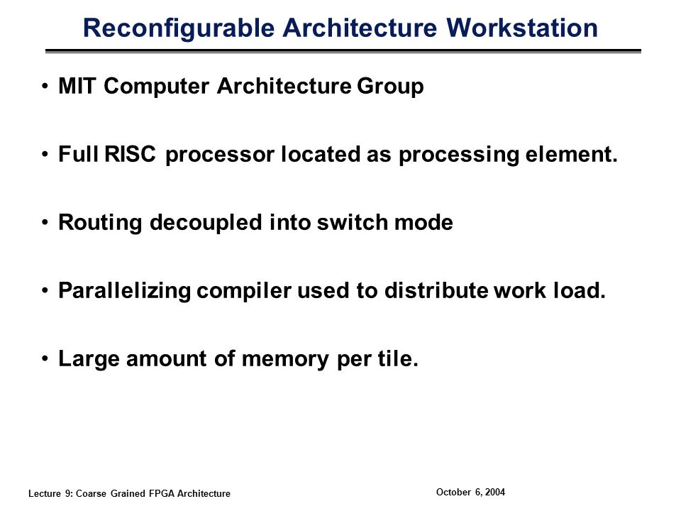 Lecture 9: Coarse Grained FPGA Architecture October 6, 2004 Reconfigurable Architecture Workstation MIT Computer Architecture Group Full RISC processor located as processing element.