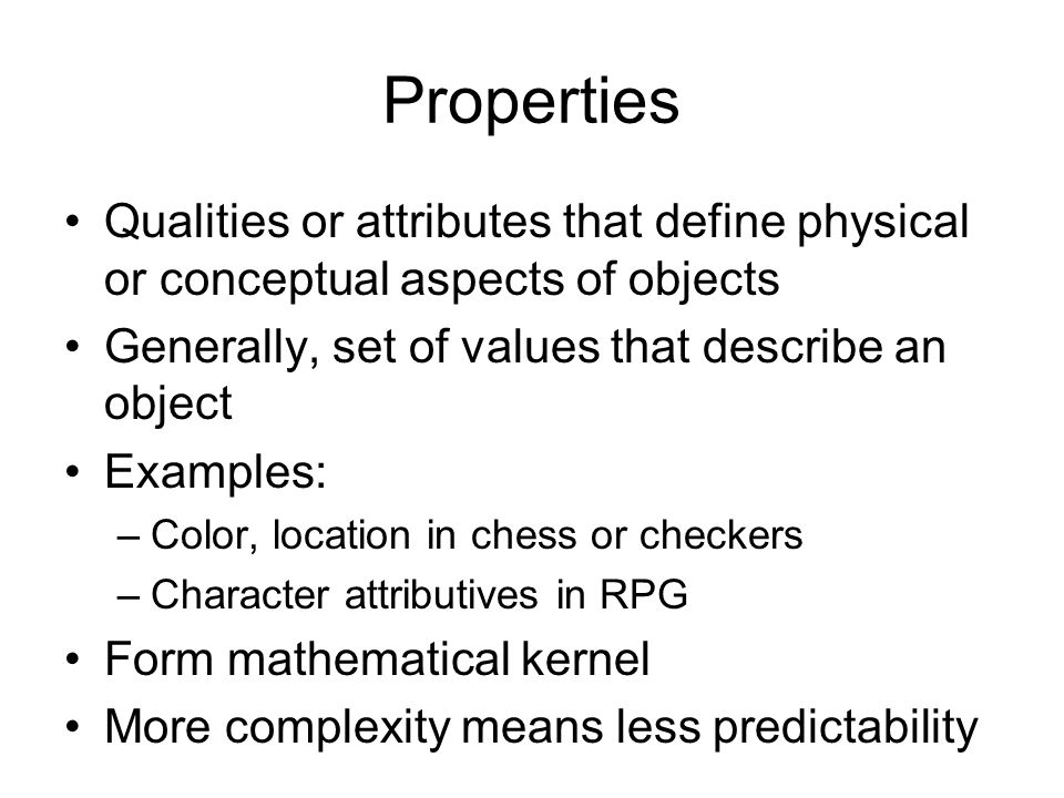 Properties Qualities or attributes that define physical or conceptual aspects of objects Generally, set of values that describe an object Examples: –Color, location in chess or checkers –Character attributives in RPG Form mathematical kernel More complexity means less predictability