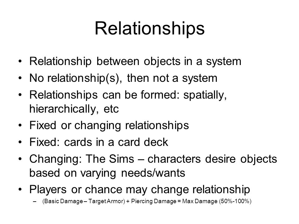 Relationships Relationship between objects in a system No relationship(s), then not a system Relationships can be formed: spatially, hierarchically, etc Fixed or changing relationships Fixed: cards in a card deck Changing: The Sims – characters desire objects based on varying needs/wants Players or chance may change relationship –(Basic Damage – Target Armor) + Piercing Damage = Max Damage (50%-100%)