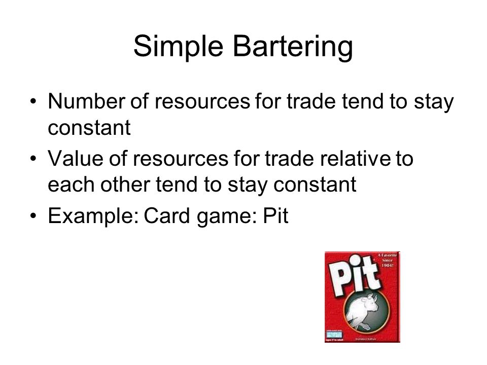 Simple Bartering Number of resources for trade tend to stay constant Value of resources for trade relative to each other tend to stay constant Example: Card game: Pit