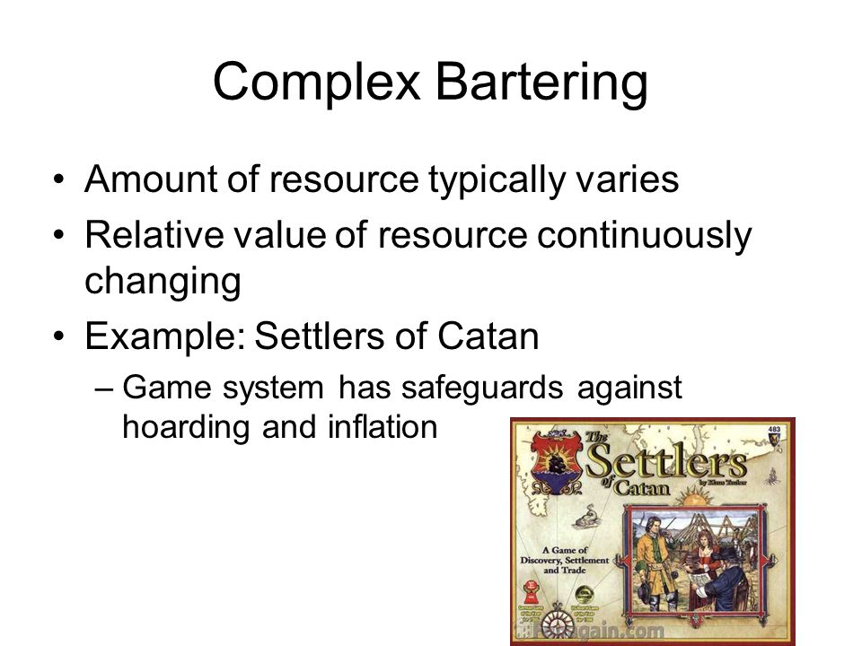 Complex Bartering Amount of resource typically varies Relative value of resource continuously changing Example: Settlers of Catan –Game system has safeguards against hoarding and inflation