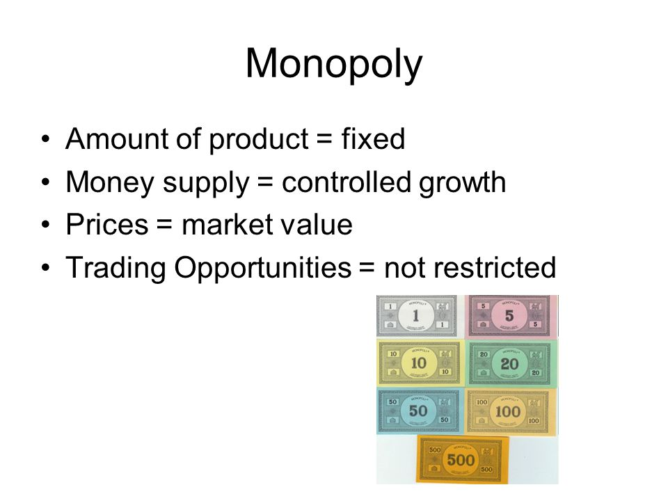 Monopoly Amount of product = fixed Money supply = controlled growth Prices = market value Trading Opportunities = not restricted