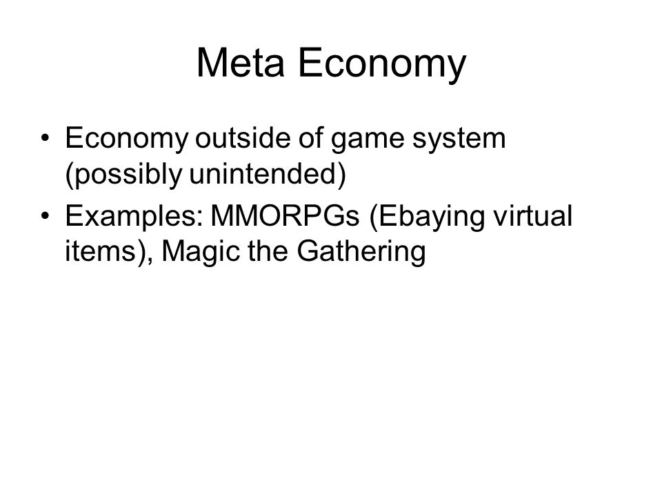 Meta Economy Economy outside of game system (possibly unintended) Examples: MMORPGs (Ebaying virtual items), Magic the Gathering