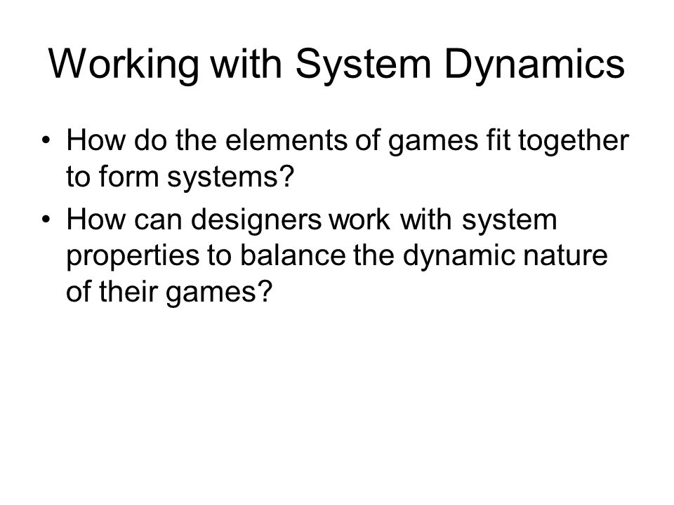 Working with System Dynamics How do the elements of games fit together to form systems.