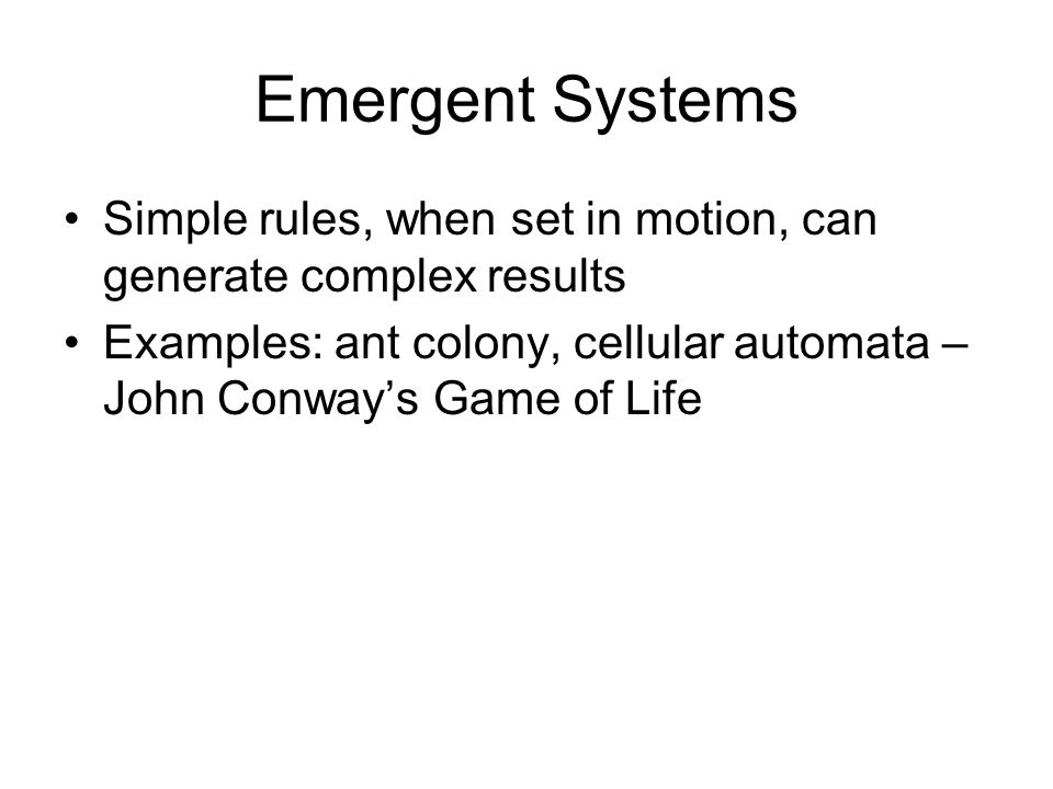 Emergent Systems Simple rules, when set in motion, can generate complex results Examples: ant colony, cellular automata – John Conway's Game of Life