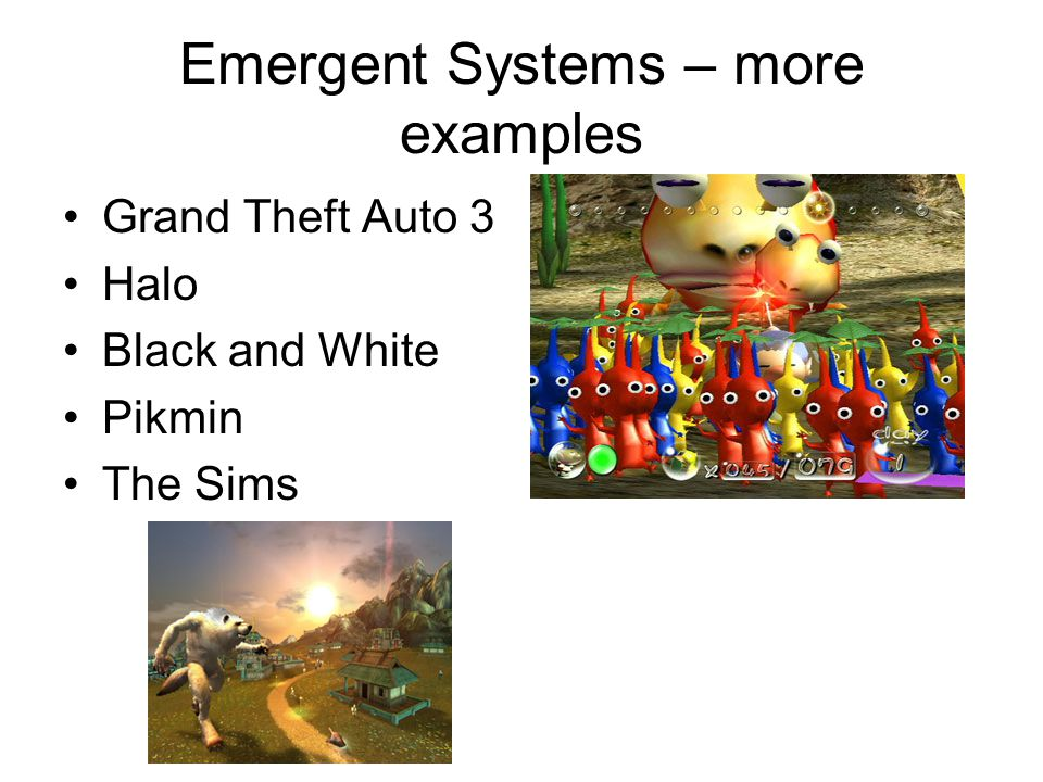 Emergent Systems – more examples Grand Theft Auto 3 Halo Black and White Pikmin The Sims