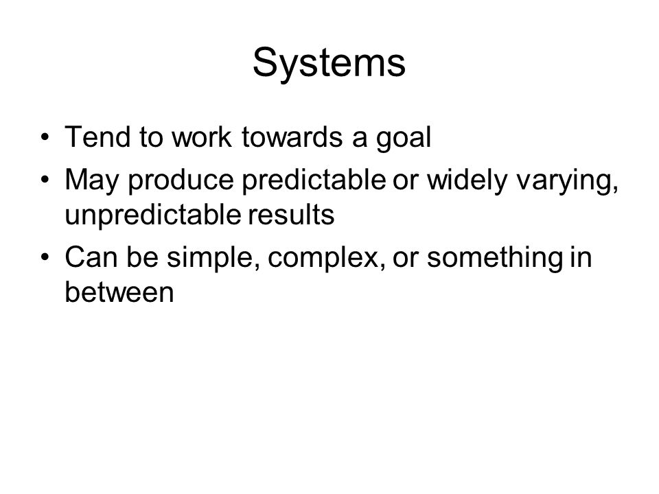 Systems Tend to work towards a goal May produce predictable or widely varying, unpredictable results Can be simple, complex, or something in between
