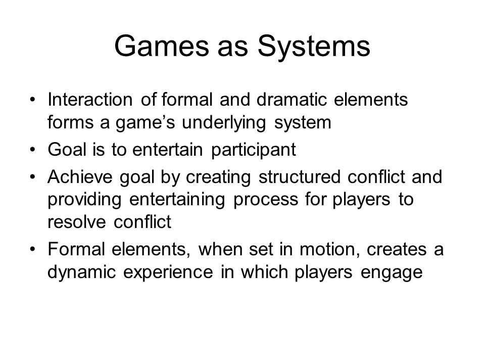 Games as Systems Interaction of formal and dramatic elements forms a game's underlying system Goal is to entertain participant Achieve goal by creating structured conflict and providing entertaining process for players to resolve conflict Formal elements, when set in motion, creates a dynamic experience in which players engage