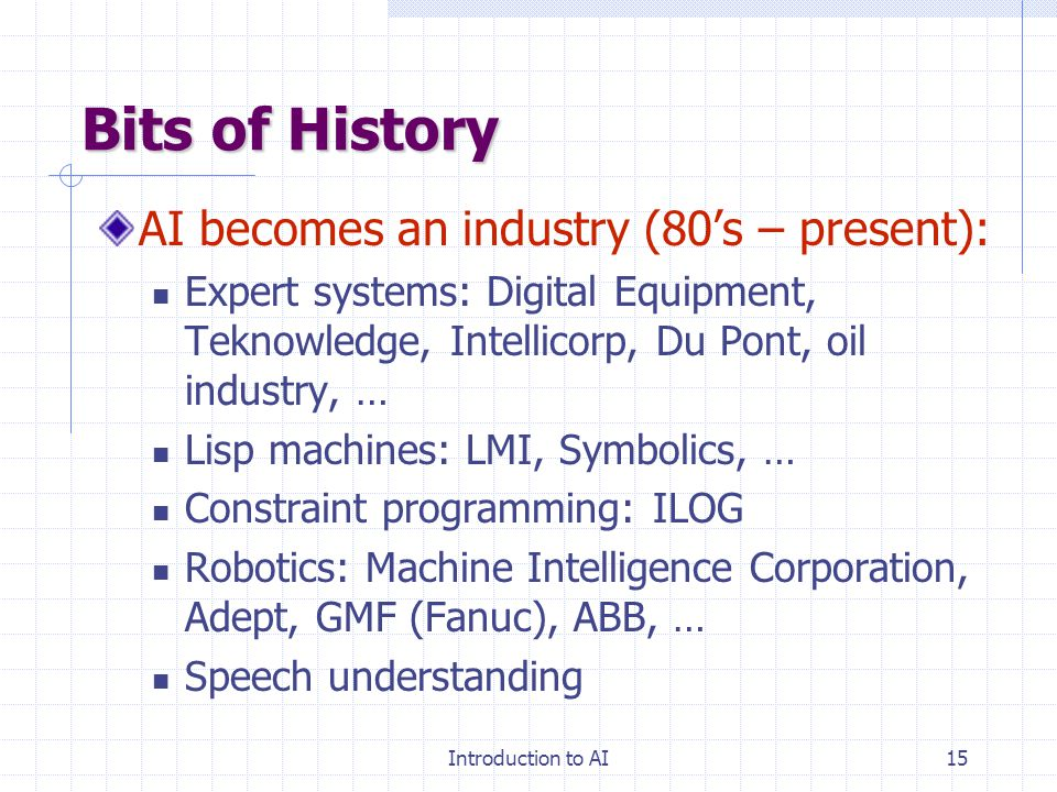 Introduction to AI14 Bits of History Knowledge-is-Power period (late 60's to mid 80's): Focus on narrow tasks require expertise Encoding of expertise
