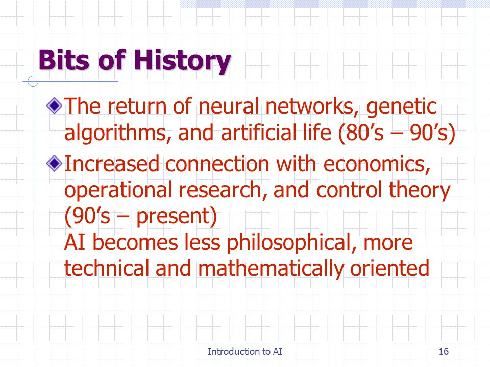Introduction to AI15 Bits of History AI becomes an industry (80's – present): Expert systems: Digital Equipment, Teknowledge, Intellicorp, Du Pont, oi