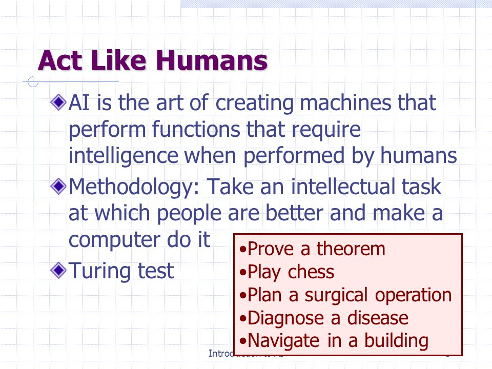 Introduction to AI4 What is AI? Discipline that systematizes and automates intellectual tasks to create machines that: Act like humansAct rationally T