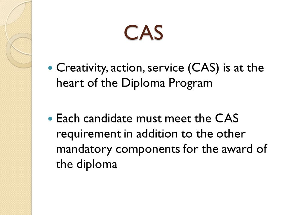 Aims of CAS The CAS program aims to develop students who are: reflective thinkers – they understand their own strengths and limitations, identify goals and devise strategies for personal growth willing to accept new challenges and new roles aware of themselves as members of communities with responsibilities towards each other and the environment active participants in sustained collaborative projects balanced – they enjoy and find significance in a range of activities involving intellectual, physical, creative and emotional experiences