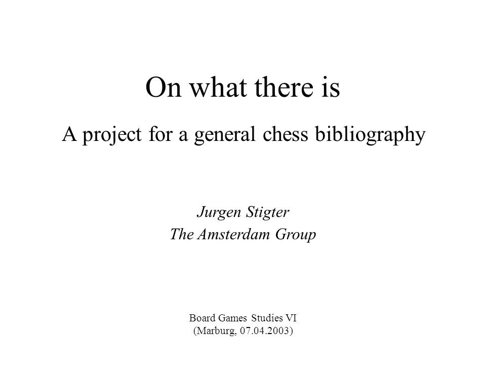 On what there is A project for a general chess bibliography Jurgen Stigter The Amsterdam Group Board Games Studies VI (Marburg, 07.04.2003)