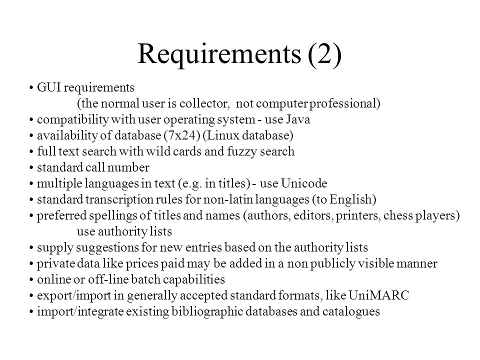 Requirements (2) GUI requirements (the normal user is collector, not computer professional) compatibility with user operating system - use Java availability of database (7x24) (Linux database) full text search with wild cards and fuzzy search standard call number multiple languages in text (e.g.