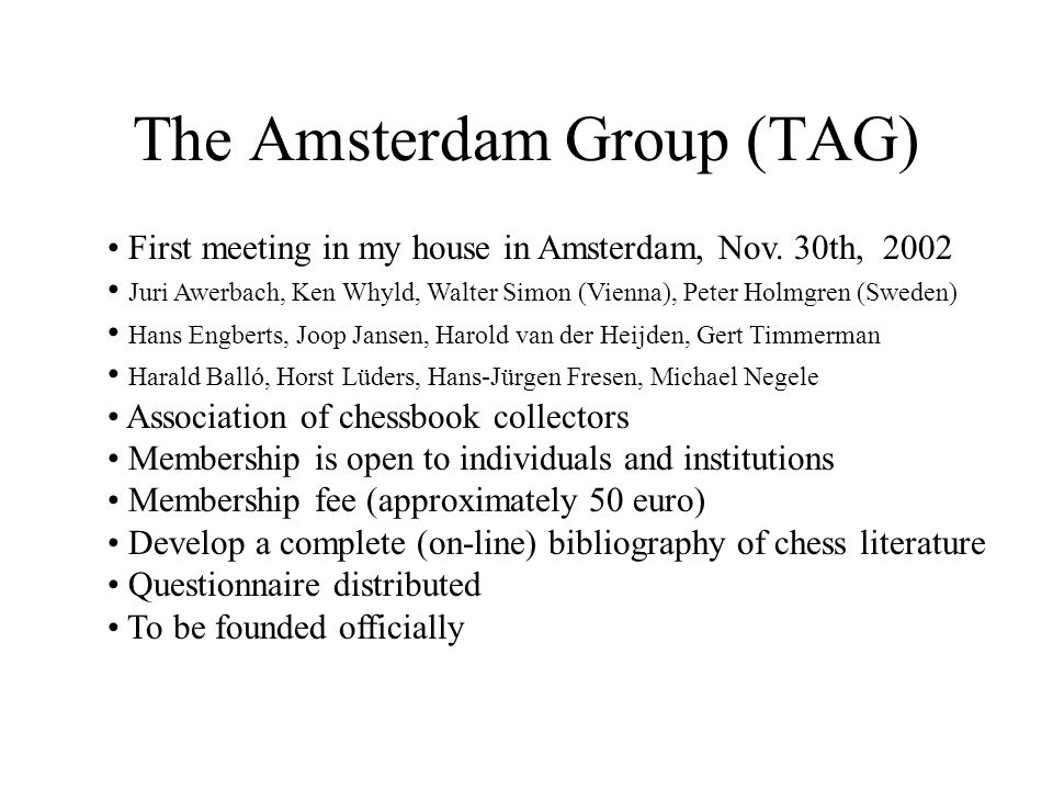 The Amsterdam Group (TAG) First meeting in my house in Amsterdam, Nov. 30th, 2002 Juri Awerbach, Ken Whyld, Walter Simon (Vienna), Peter Holmgren (Swe