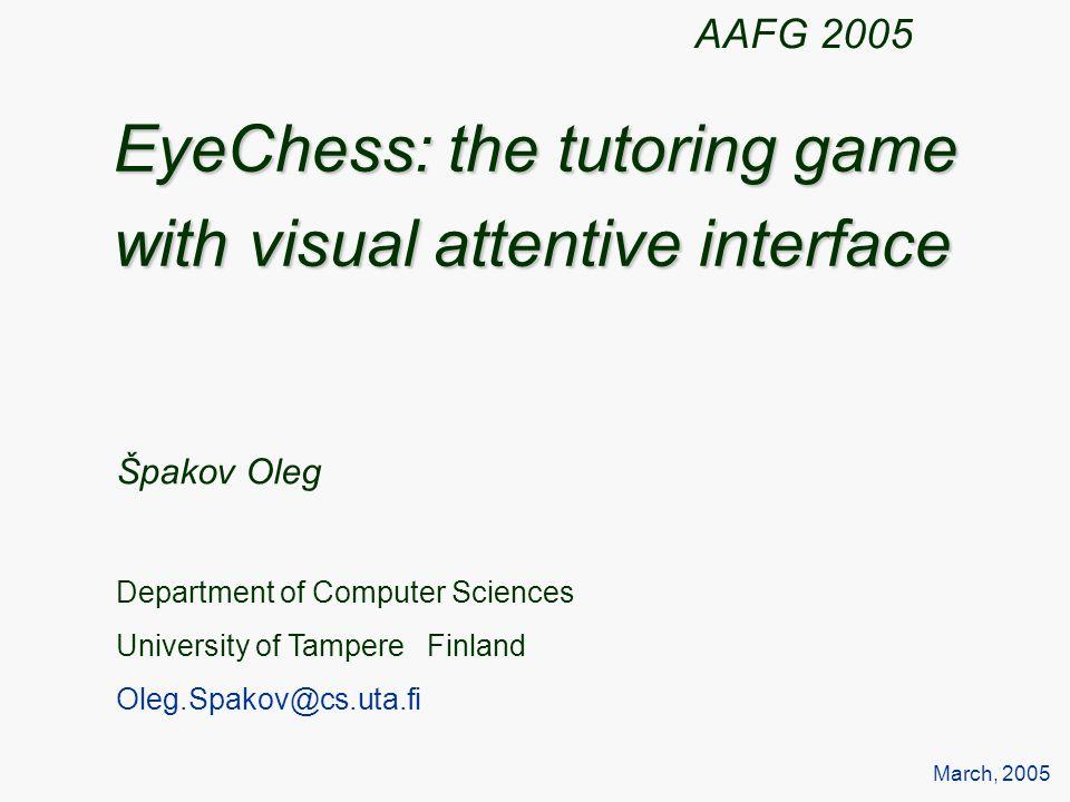 EyeChess: the tutoring game with visual attentive interface Špakov Oleg Department of Computer Sciences University of Tampere Finland Oleg.Spakov@cs.uta.fi March, 2005 AAFG 2005