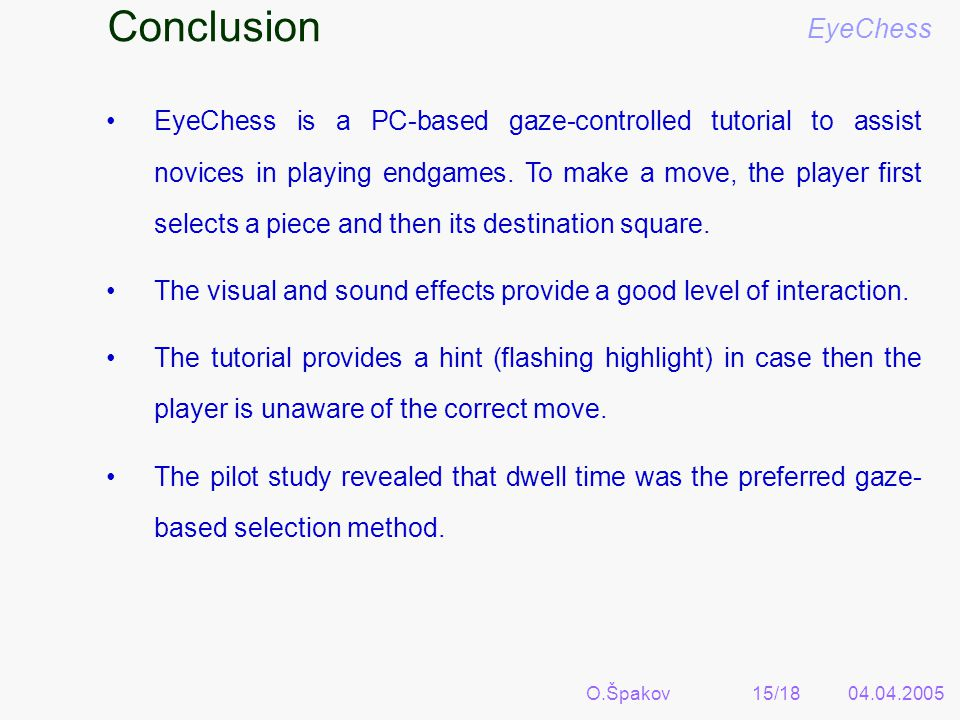 O.Špakov15/1804.04.2005 Conclusion EyeChess EyeChess is a PC-based gaze-controlled tutorial to assist novices in playing endgames.