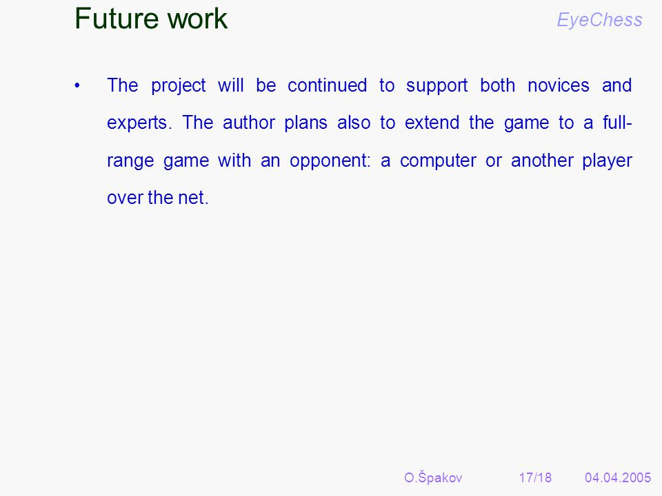O.Špakov17/1804.04.2005 Future work EyeChess The project will be continued to support both novices and experts.
