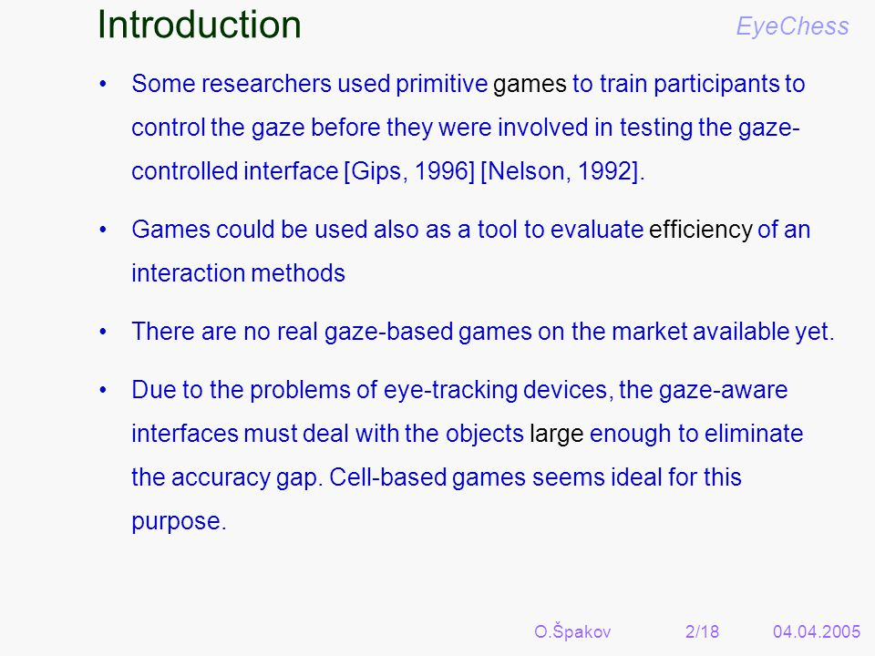 Some researchers used primitive games to train participants to control the gaze before they were involved in testing the gaze- controlled interface [Gips, 1996] [Nelson, 1992].