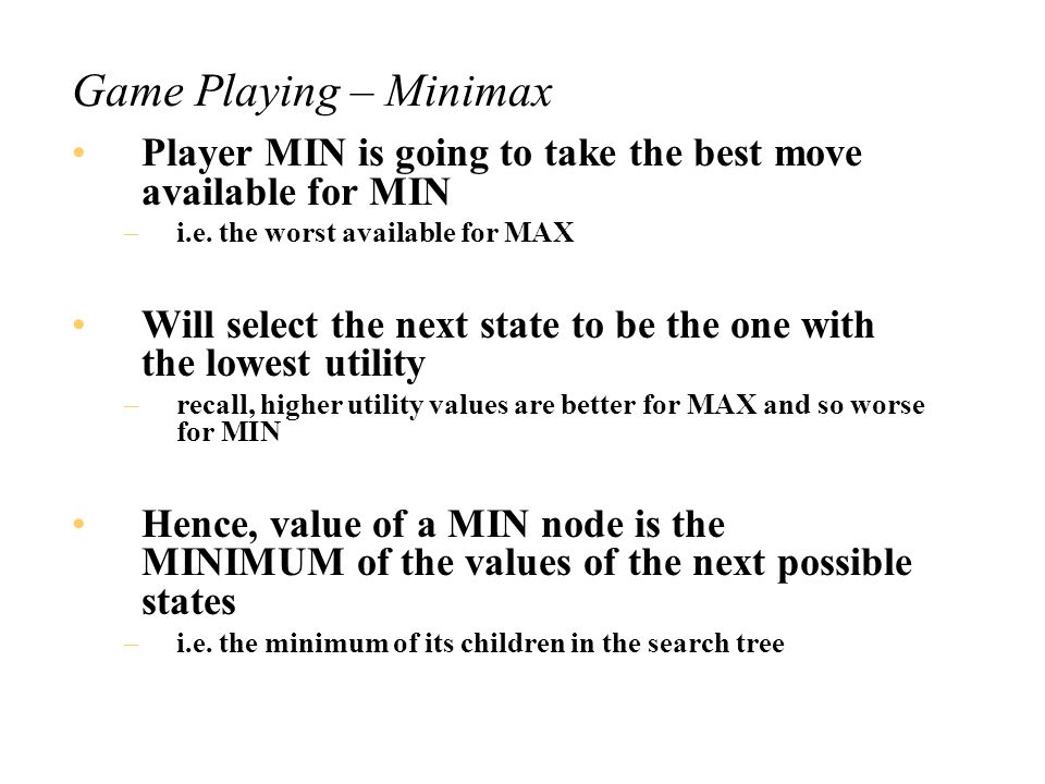 Game Playing – Minimax Basic idea of minimax: Player MAX is going to take the best move available Will select the next state to be the one with the highest utility Hence, value of a MAX node is the MAXIMUM of the values of the next possible states –i.e.