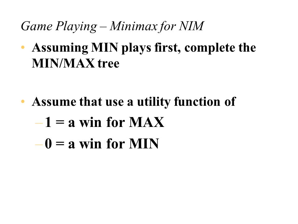 Game Playing – Minimax Summary A MAX move takes the best move for MAX – so takes the MAX utility of the children A MIN move takes the best for min – hence the worst for MAX – so takes the MIN utility of the children Games alternate in play between MIN and MAX