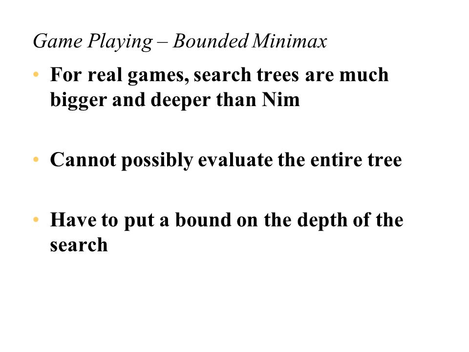 Game Playing – Use of Minimax The Min node has value +1 All moves by MIN lead to a state of value +1 for MAX MIN cannot avoid losing From the values on the tree one can read off the best moves for each player –make sure you know how to extract these best moves ( perfect lines of play )