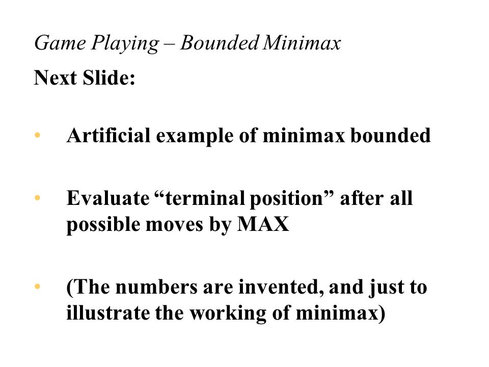 Game Playing – Bounded Minimax The terminal states are no longer a definite win/loss –actually they are really a definite win/draw/loss but with reasonable computer resources we cannot determine which Have to heuristically/approximately evaluate the quality of the positions of the states Evaluation of the utility function is expensive if it is not a clear win or loss
