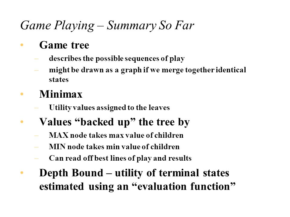 Game Playing – Perfect Play Note that the line of perfect play leads the a terminal node with the same value as the root node All intermediate nodes also have that same value Essentially, this is the meaning of the value at the root node Caveat: This only applies if the tree is not expanded further after a move because then the terminals will change and so values can change