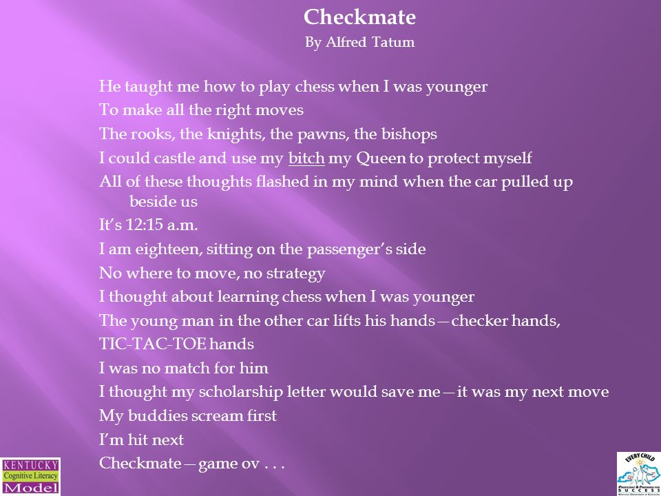 Checkmate By Alfred Tatum He taught me how to play chess when I was younger To make all the right moves The rooks, the knights, the pawns, the bishops I could castle and use my bitch my Queen to protect myself All of these thoughts flashed in my mind when the car pulled up beside us It's 12:15 a.m.