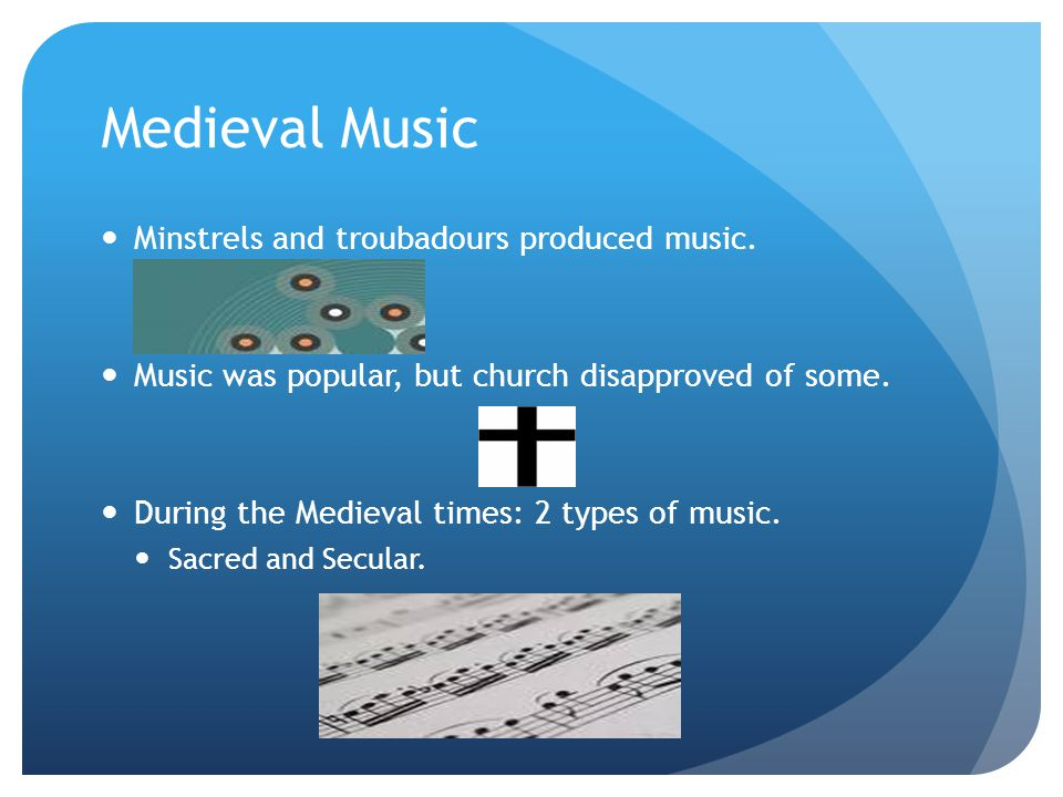 Medieval Music Minstrels and troubadours produced music. Music was popular, but church disapproved of some. During the Medieval times: 2 types of musi
