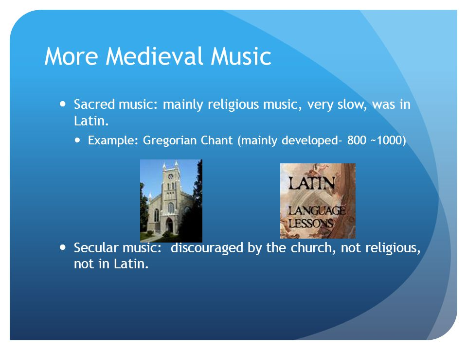 More Medieval Music Sacred music: mainly religious music, very slow, was in Latin. Example: Gregorian Chant (mainly developed- 800 ~1000) Secular musi