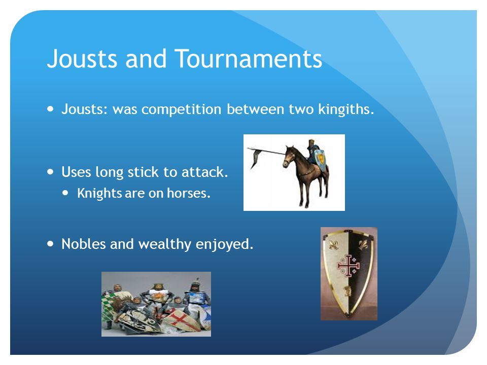 Jousts and Tournaments Jousts: was competition between two kingiths. Uses long stick to attack. Knights are on horses. Nobles and wealthy enjoyed.