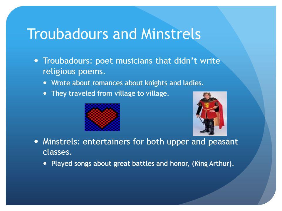 Troubadours and Minstrels Troubadours: poet musicians that didn't write religious poems.