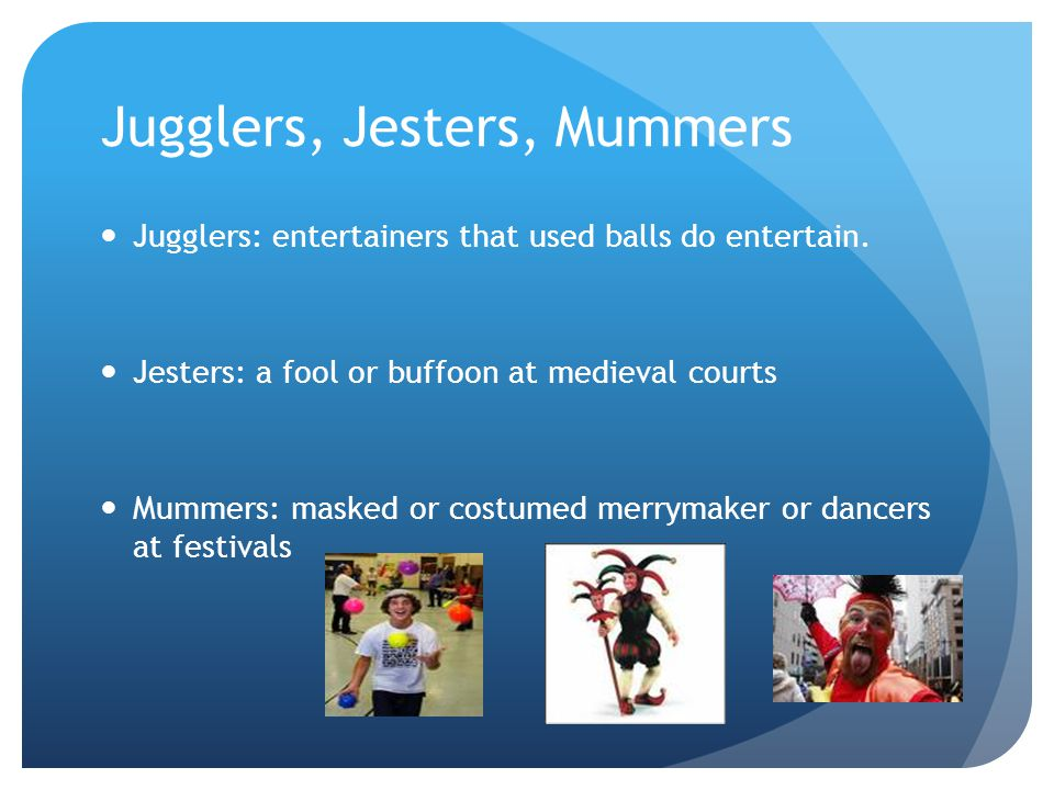 Jugglers, Jesters, Mummers Jugglers: entertainers that used balls do entertain.