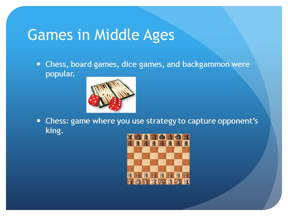 Games in Middle Ages Chess, board games, dice games, and backgammon were popular. Chess: game where you use strategy to capture opponent's king.