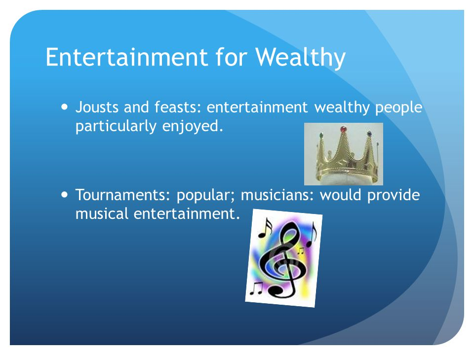 Entertainment for Wealthy Jousts and feasts: entertainment wealthy people particularly enjoyed.