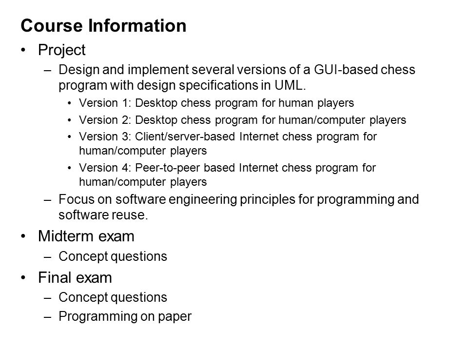 Course Information Project –Design and implement several versions of a GUI-based chess program with design specifications in UML.
