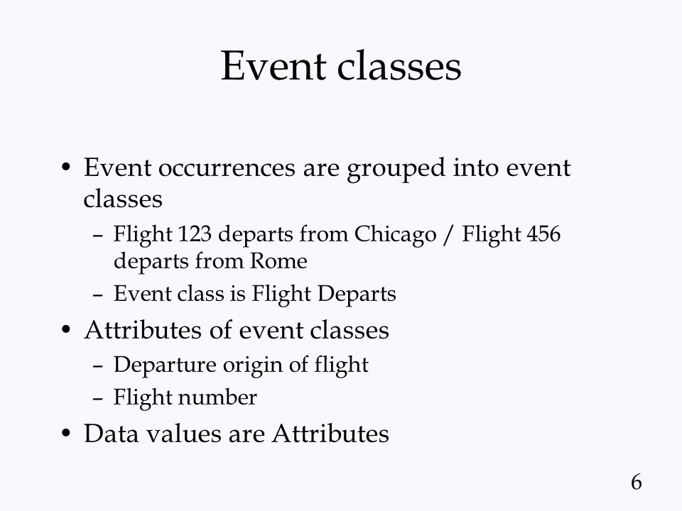 6 Event classes Event occurrences are grouped into event classes –Flight 123 departs from Chicago / Flight 456 departs from Rome –Event class is Fligh
